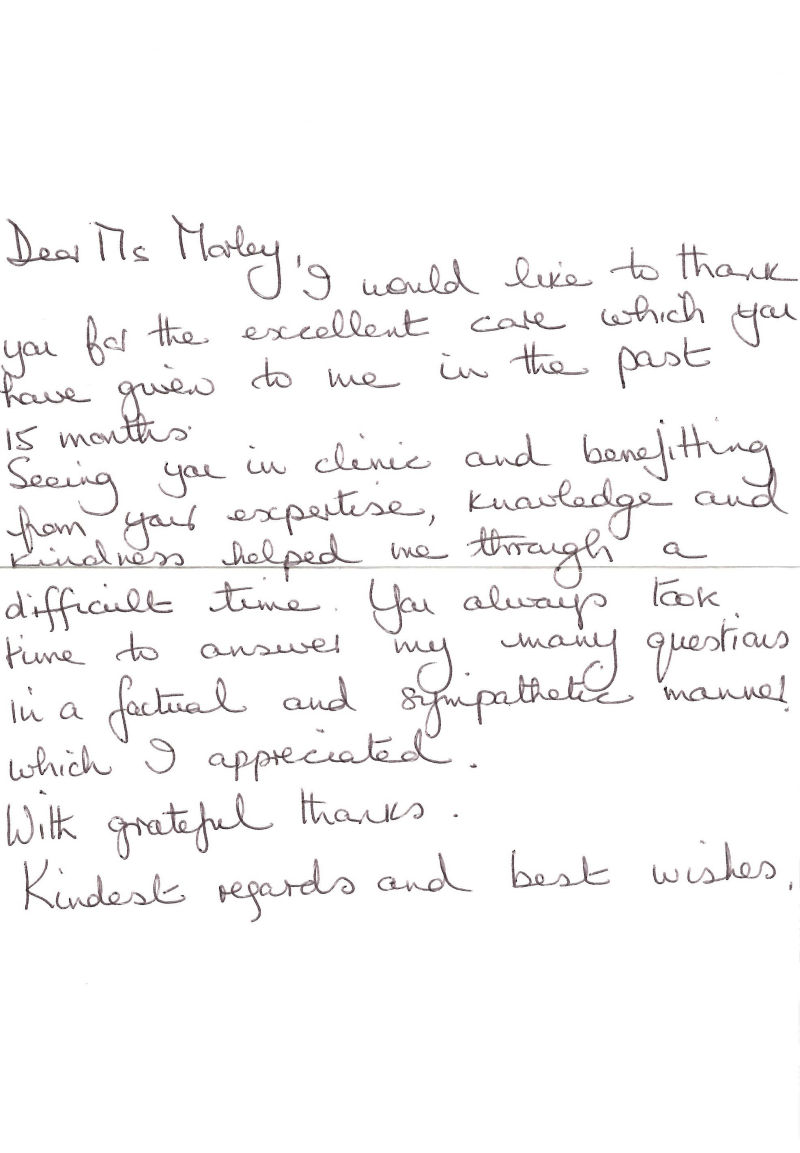 Dear Ms Morley I would like t thank you for the excellent care which you have given to me in the past 15 months. Seeing you in clinic and benefitting from your expertise, knowledge and kindness helped me through a difficult time. You always took time to answer my many questions in a factual and sympathetic manner which I appreciated. With grateful thanks