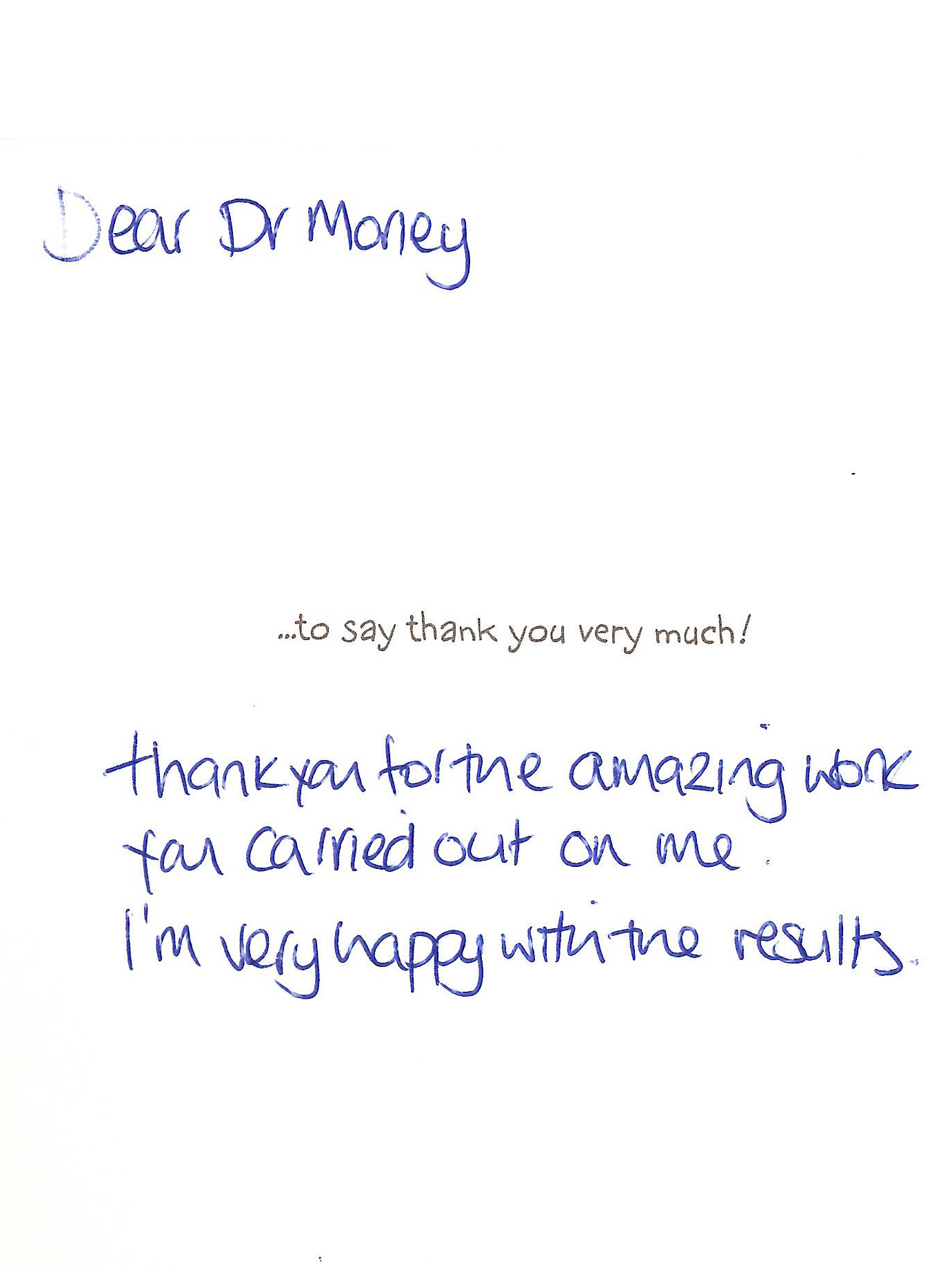 Dear Dr Morley Thank you for the amazing work you carried out on me. I'm very happy with the results.